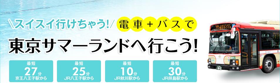 スイスイ行けちゃう!電車+バスで東京サマーランドへ行こう!京王八王子駅から最短27分、JR八王子駅から最短25分、JR秋川駅から最短10分、JR拝島駅から最短30分